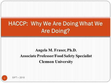 Angela M. Fraser, Ph.D. Associate Professor/Food Safety Specialist Clemson University SIFT -- 2010 1 HACCP: Why We Are Doing What We Are Doing?