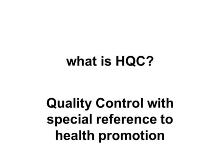 What is HQC? Quality Control with special reference to health promotion.