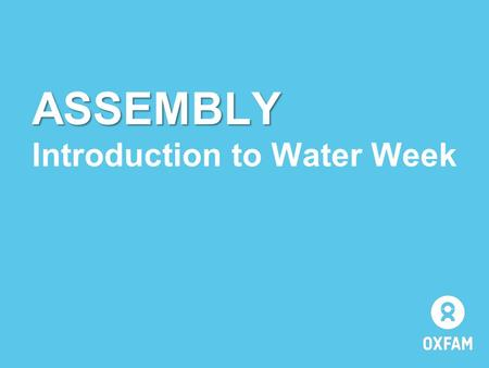 ASSEMBLY Introduction to Water Week. WATER WEEK 2014.