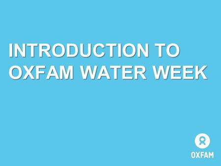 INTRODUCTION TO OXFAM WATER WEEK. WATER WEEK IS ABOUT… …the importance of water to the lives of people all over the world. It will help you: to learn.