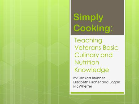 Teaching Veterans Basic Culinary and Nutrition Knowledge By: Jessica Brunner, Elizabeth Fischer and Logan McWherter Simply Cooking :