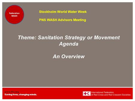 Www.ifrc.org Saving lives, changing minds. Federation Health WatSan/EH Federation Health WatSan/EH Theme: Sanitation Strategy or Movement Agenda An Overview.