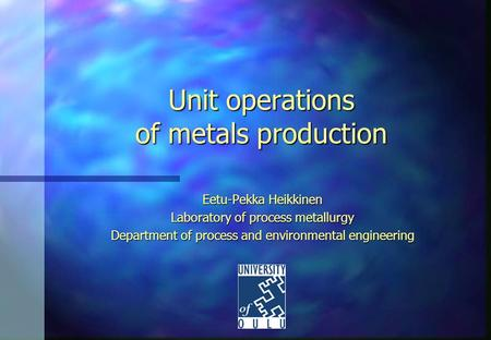 Unit operations of metals production Eetu-Pekka Heikkinen Laboratory of process metallurgy Department of process and environmental engineering.