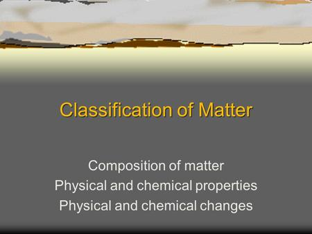 Classification of Matter Composition of matter Physical and chemical properties Physical and chemical changes.