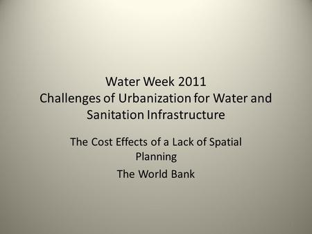 Water Week 2011 Challenges of Urbanization for Water and Sanitation Infrastructure The Cost Effects of a Lack of Spatial Planning The World Bank 1.