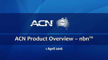 ACN Product Overview – nbn™ 1 April 2016. What is the nbn™? The national broadband network (nbn™) is an Australian Government initiative designed to upgrade.