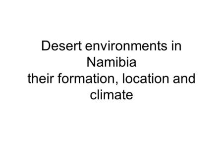 Desert environments in Namibia their formation, location and climate.