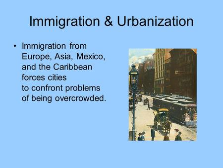 Immigration & Urbanization Immigration from Europe, Asia, Mexico, and the Caribbean forces cities to confront problems of being overcrowded.
