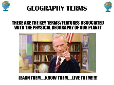 GEOGRAPHY TERMS THESE ARE THE KEY TERMS/FEATURES ASSOCIATED WITH THE PHYSICAL GEOGRAPHY OF OUR PLANET LEARN THEM…..KNOW THEM…..LIVE THEM!!!!!