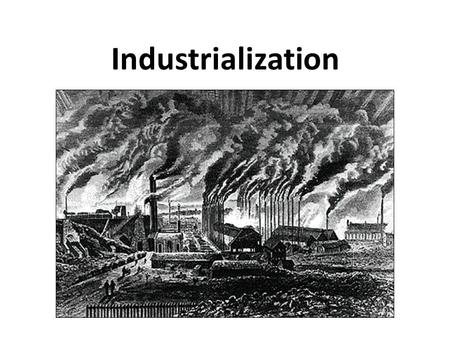 Industrialization. Industrial Revolution (ca. 1750-1900) Competitive environment with commercialized European countries encouraged innovation Merchants/businesses.