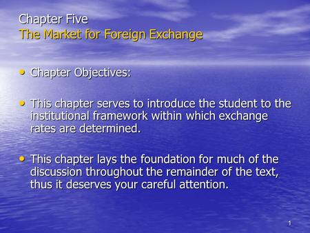 1 Chapter Five The Market for Foreign Exchange Chapter Objectives: Chapter Objectives: This chapter serves to introduce the student to the institutional.