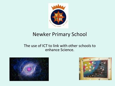 Newker Primary School The use of ICT to link with other schools to enhance Science.