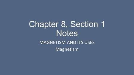 Chapter 8, Section 1 Notes MAGNETISM AND ITS USES Magnetism.