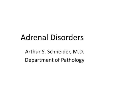 Adrenal Disorders Arthur S. Schneider, M.D. Department of Pathology.