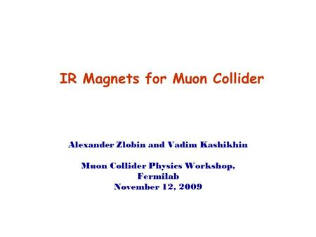 IR Magnets for Muon Collider Alexander Zlobin and Vadim Kashikhin Muon Collider Physics Workshop, Fermilab November 12, 2009.