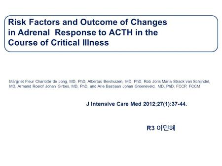 Risk Factors and Outcome of Changes in Adrenal Response to ACTH in the Course of Critical Illness Margriet Fleur Charlotte de Jong, MD, PhD, Albertus Beishuizen,