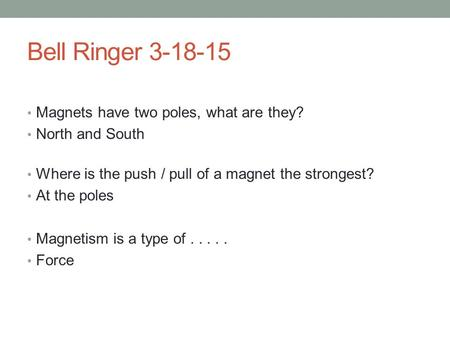 Bell Ringer 3-18-15 Magnets have two poles, what are they? North and South Where is the push / pull of a magnet the strongest? At the poles Magnetism is.