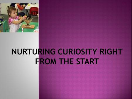 NURTURING CURIOSITY RIGHT FROM THE START.  We are making this up as we go.  Early childhood science education is an evolving field.  There are some.