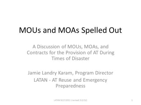 MOUs and MOAs Spelled Out A Discussion of MOUs, MOAs, and Contracts for the Provision of AT During Times of Disaster Jamie Landry Karam, Program Director.