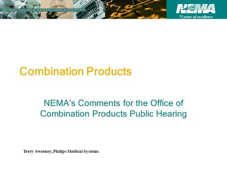 75 years of excellence Combination Products NEMA's Comments for the Office of Combination Products Public Hearing Terry Sweeney, Philips Medical Systems.