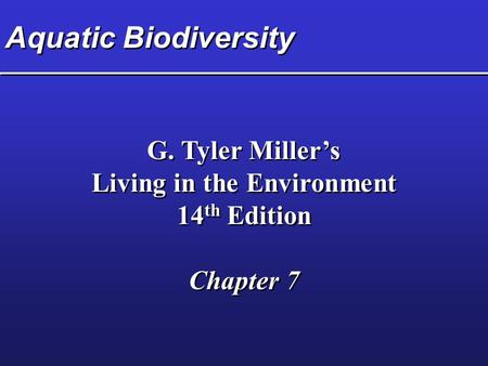 Aquatic Biodiversity G. Tyler Miller's Living in the Environment 14 th Edition Chapter 7 G. Tyler Miller's Living in the Environment 14 th Edition Chapter.