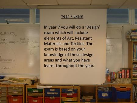 Year 7 Exam In year 7 you will do a 'Design' exam which will include elements of Art, Resistant Materials and Textiles. The exam is based on your knowledge.