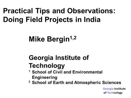 Practical Tips and Observations: Doing Field Projects in India Mike Bergin 1,2 Georgia Institute of Technology 1 School of Civil and Environmental Engineering.