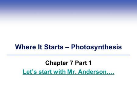 Where It Starts – Photosynthesis Chapter 7 Part 1 Let's start with Mr. Anderson….