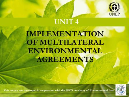 IMPLEMENTATION OF MULTILATERAL ENVIRONMENTAL AGREEMENTS This course was developed in cooperation with the IUCN Academy of Environmental Law.