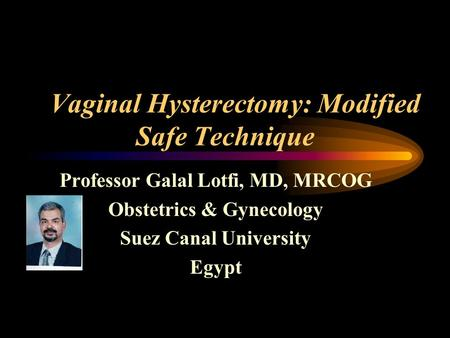 Vaginal Hysterectomy: Modified Safe Technique Professor Galal Lotfi, MD, MRCOG Obstetrics & Gynecology Suez Canal University Egypt.