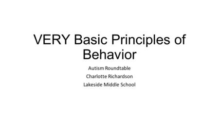 VERY Basic Principles of Behavior Autism Roundtable Charlotte Richardson Lakeside Middle School.