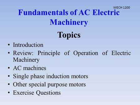 Topics Introduction Review: Principle of Operation of Electric Machinery AC machines Single phase induction motors Other special purpose motors Exercise.