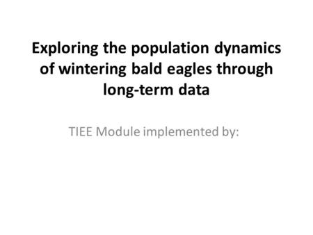 Exploring the population dynamics of wintering bald eagles through long-term data TIEE Module implemented by: