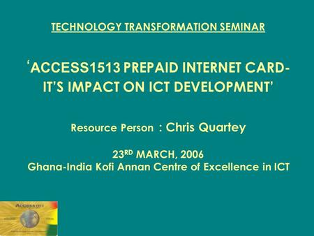 TECHNOLOGY TRANSFORMATION SEMINAR ' ACCESS1513 PREPAID INTERNET CARD- IT'S IMPACT ON ICT DEVELOPMENT' Resource Person : Chris Quartey 23 RD MARCH, 2006.