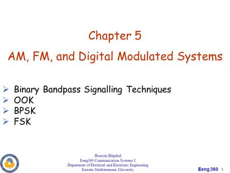 Principle of Communication Eeng 360 1 Chapter 5 AM, FM, and Digital Modulated Systems  Binary Bandpass Signalling Techniques  OOK  BPSK  FSK Huseyin.