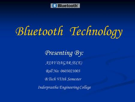 BluetoothTechnology Presenting By: AJAY DAGAR (ECE) Roll No: 0603021003 B.Tech VIIth Semester Inderprastha Engineering College.