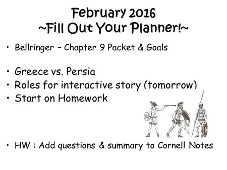 February 2016 ~Fill Out Your Planner!~ Bellringer – Chapter 9 Packet & Goals Greece vs. Persia Roles for interactive story (tomorrow) Start on Homework.