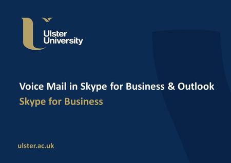 Ulster.ac.uk Voice Mail in Skype for Business & Outlook Skype for Business.