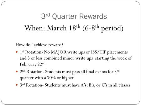 3 rd Quarter Rewards When: March 18 th (6-8 th period) How do I achieve reward? 1 st Rotation- No MAJOR write ups or ISS/TIP placements and 3 or less combined.