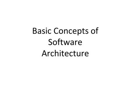 Basic Concepts of Software Architecture. What is Software Architecture? Definition: – A software system's architecture is the set of principal design.