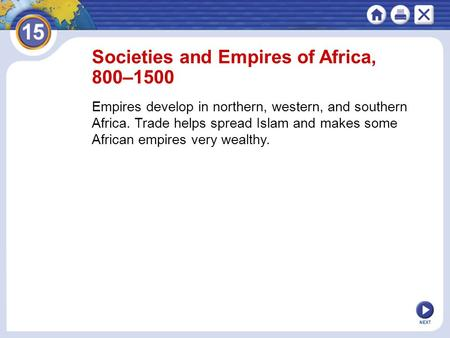 NEXT Societies and Empires of Africa, 800–1500 Empires develop in northern, western, and southern Africa. Trade helps spread Islam and makes some African.