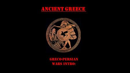 Ancient Greece Greco-Persian Wars INTRO:. Essential Standards 6.C&G.1 Understand the development of government in various civilizations, societies and.