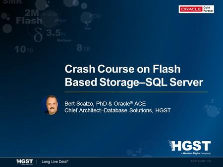 © 2015 HGST, INC. 1 © 2015 HGST, INC. Bert Scalzo, PhD & Oracle ® ACE Chief Architect–Database Solutions, HGST Crash Course on Flash Based Storage–SQL.