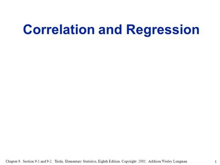 1 Chapter 9. Section 9-1 and 9-2. Triola, Elementary Statistics, Eighth Edition. Copyright 2001. Addison Wesley Longman Correlation and Regression.