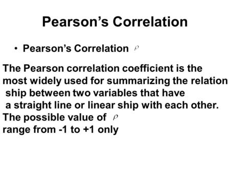 Pearson's Correlation The Pearson correlation coefficient is the most widely used for summarizing the relation ship between two variables that have a straight.