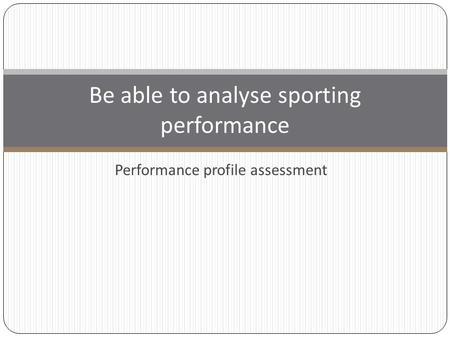 Performance profile assessment Be able to analyse sporting performance.