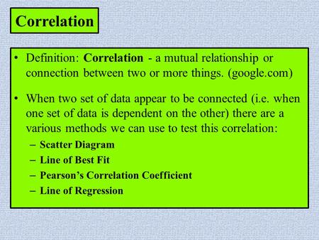 Correlation Definition: Correlation - a mutual relationship or connection between two or more things. (google.com) When two set of data appear to be connected.