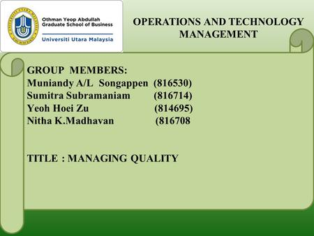 GROUP MEMBERS: Muniandy A/L Songappen (816530) Sumitra Subramaniam (816714) Yeoh Hoei Zu (814695) Nitha K.Madhavan (816708 TITLE : MANAGING QUALITY OPERATIONS.