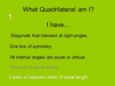 What Quadrilateral am I? I have… 1 Diagonals that intersect at right-angles One line of symmetry All internal angles are acute or obtuse One pair of equal.