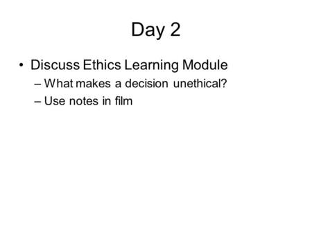 Day 2 Discuss Ethics Learning Module –What makes a decision unethical? –Use notes in film.